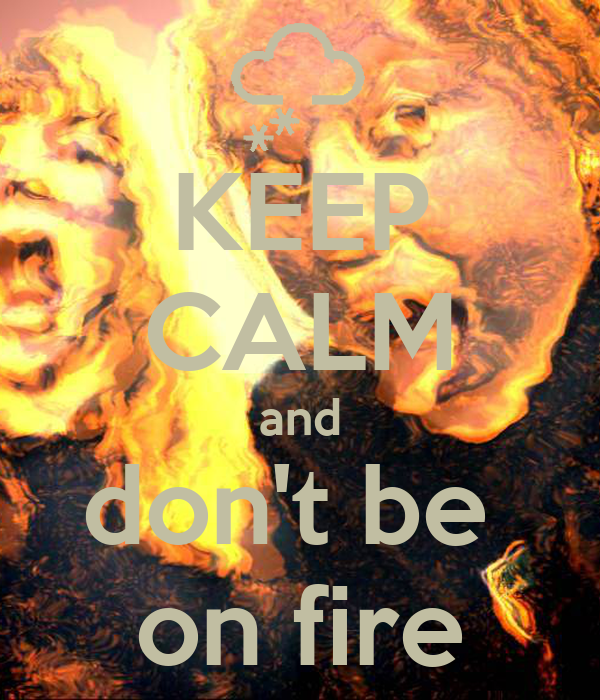KEEP CALM and don't be  on fire