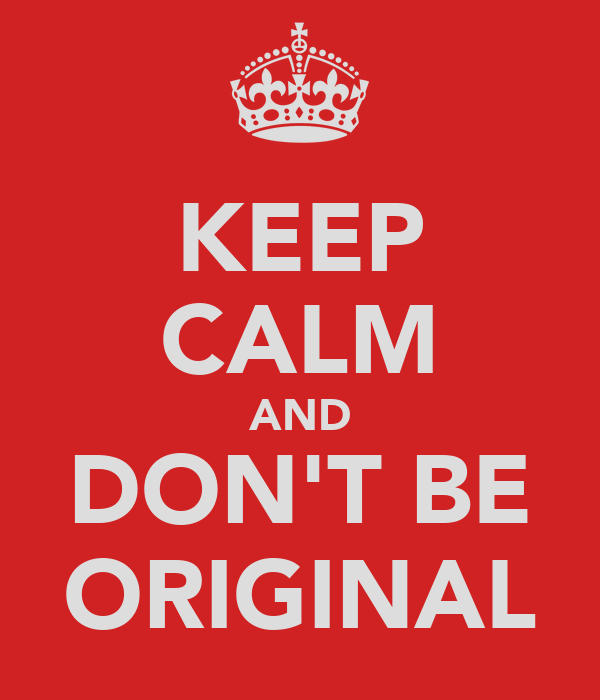 KEEP CALM AND DON'T BE ORIGINAL
