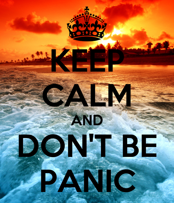 KEEP CALM AND DON'T BE PANIC