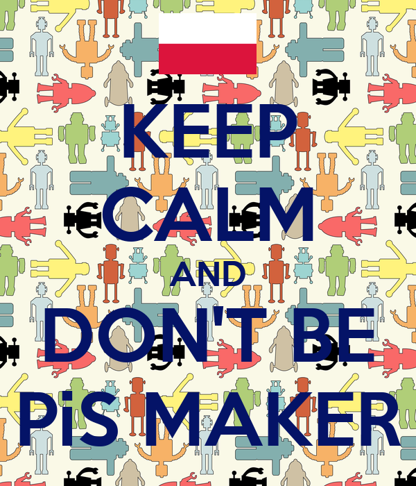 KEEP CALM AND DON'T BE PiS MAKER