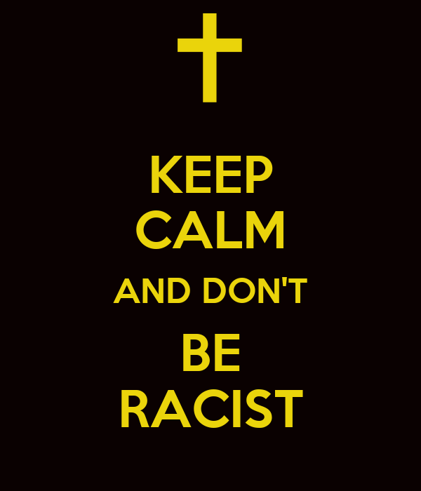 KEEP CALM AND DON'T BE RACIST