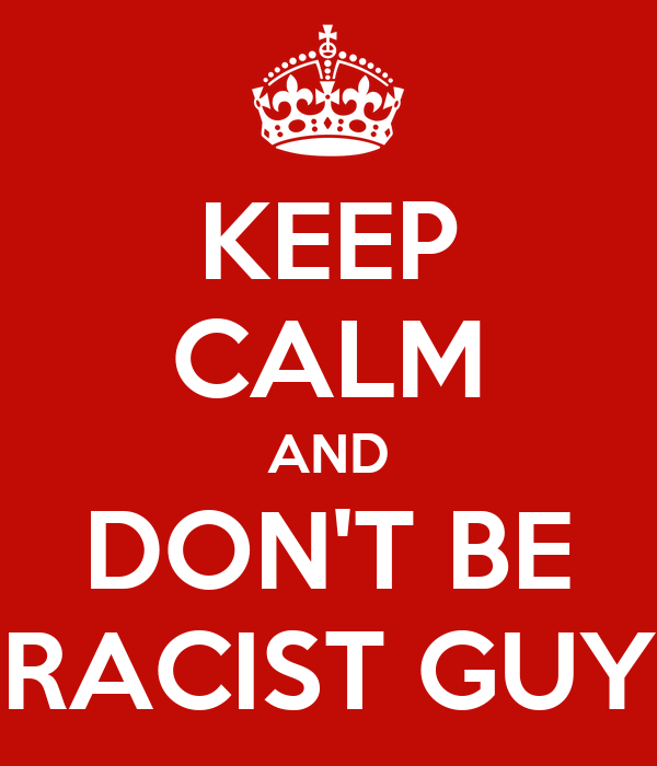 KEEP CALM AND DON'T BE RACIST GUY