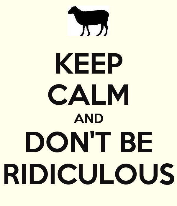 KEEP CALM AND DON'T BE RIDICULOUS