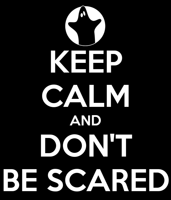 KEEP CALM AND DON'T BE SCARED