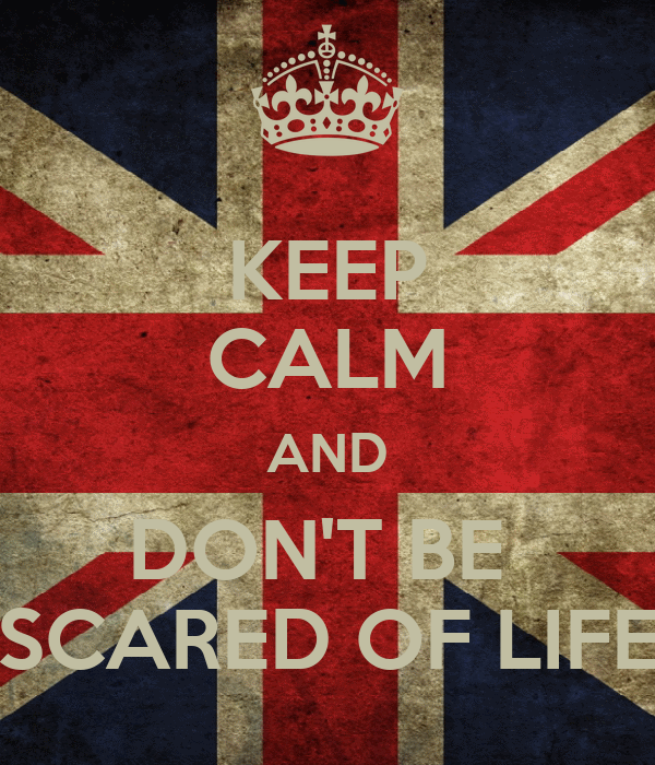 KEEP CALM AND DON'T BE  SCARED OF LIFE