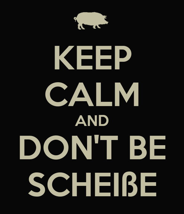 KEEP CALM AND DON'T BE SCHEIßE