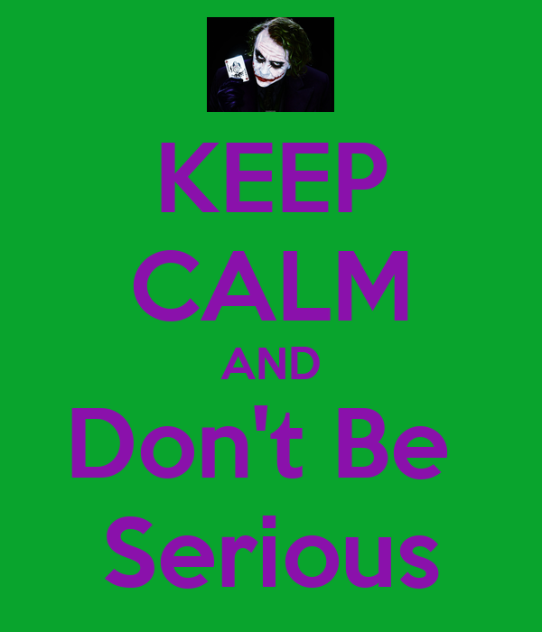 KEEP CALM AND Don't Be  Serious