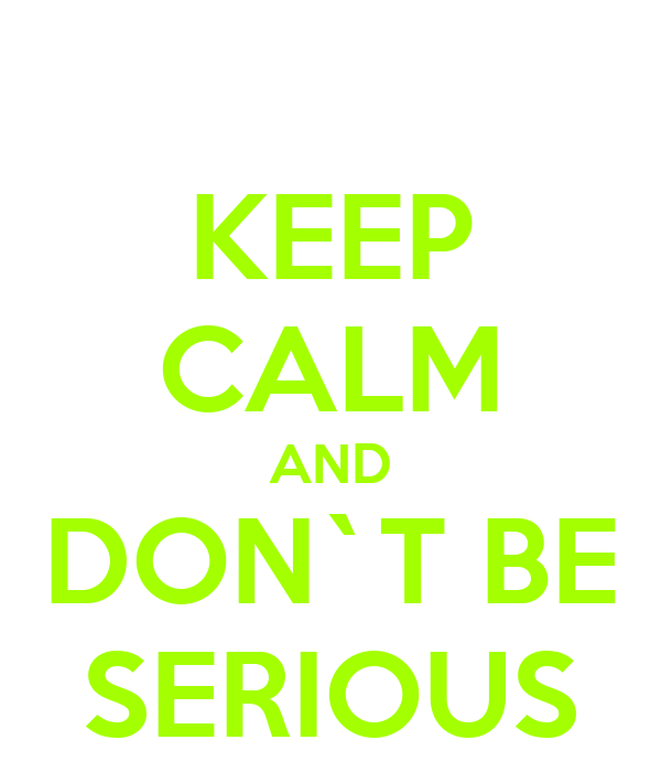 KEEP CALM AND DON`T BE SERIOUS
