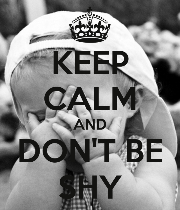 KEEP CALM AND DON'T BE SHY