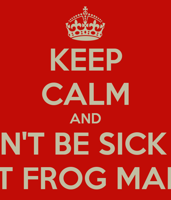 KEEP CALM AND DON'T BE SICK OR YOU WILL GET FROG MARCHED AWAY
