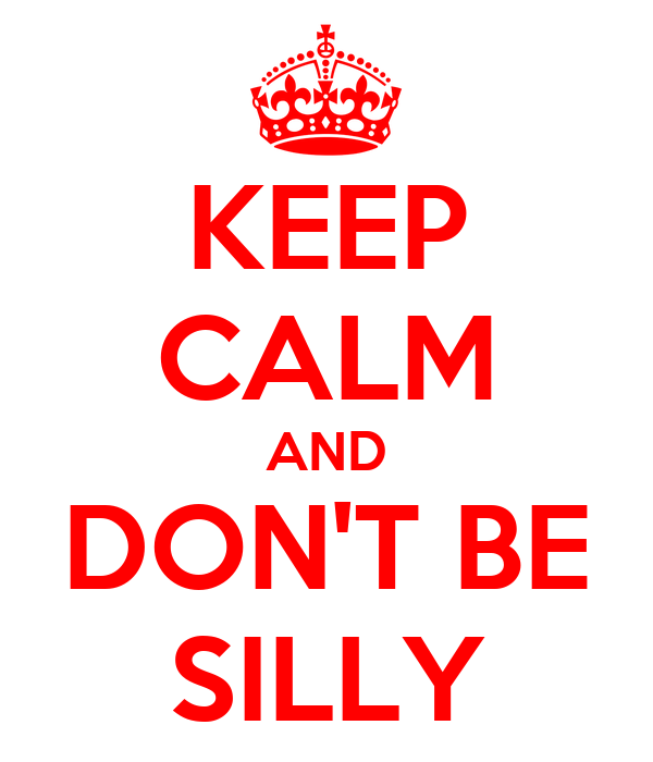 KEEP CALM AND DON'T BE SILLY