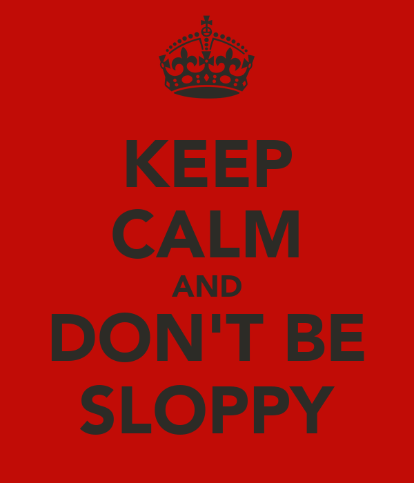 KEEP CALM AND DON'T BE SLOPPY