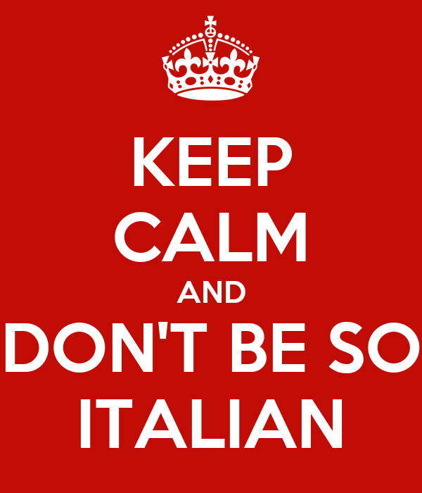 KEEP CALM AND DON'T BE SO ITALIAN