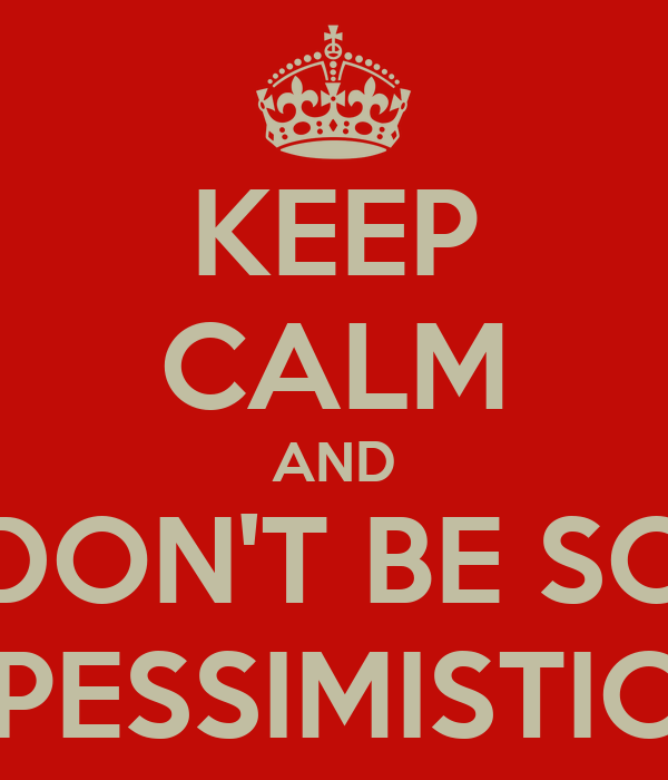 KEEP CALM AND DON'T BE SO PESSIMISTIC