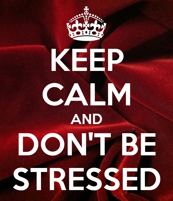 KEEP CALM AND DON'T BE STRESSED