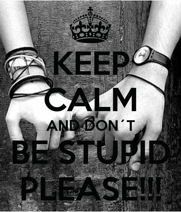 KEEP CALM AND DON´T BE STUPID PLEASE!!!