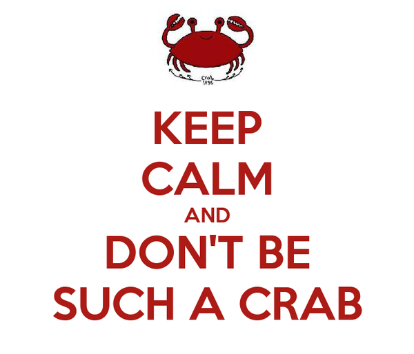 KEEP CALM AND DON'T BE SUCH A CRAB