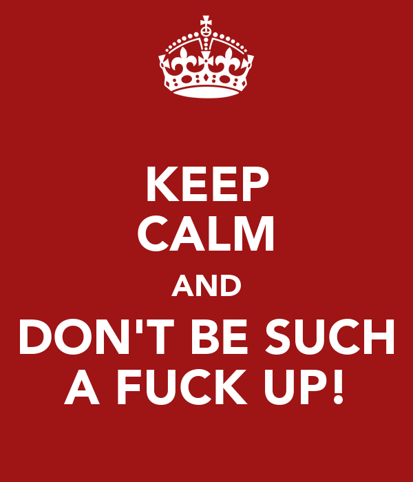 KEEP CALM AND DON'T BE SUCH A FUCK UP!