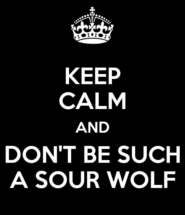 KEEP CALM AND DON'T BE SUCH A SOUR WOLF