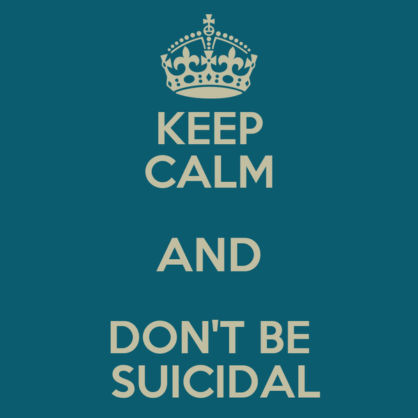 KEEP CALM AND DON'T BE  SUICIDAL