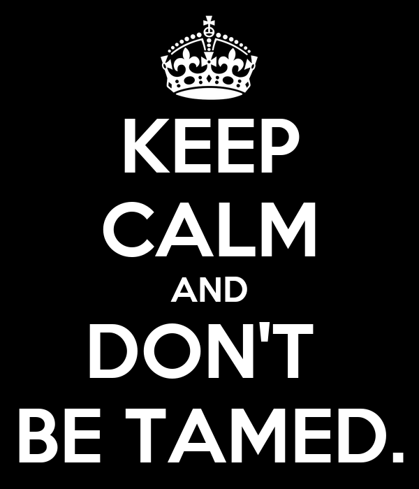 KEEP CALM AND DON'T  BE TAMED.