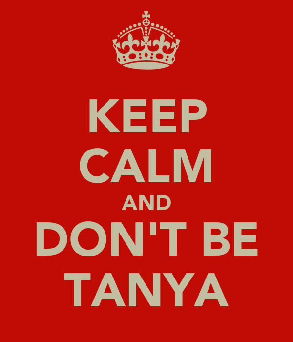 KEEP CALM AND DON'T BE TANYA