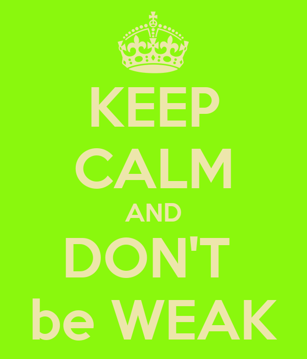 KEEP CALM AND DON'T  be WEAK