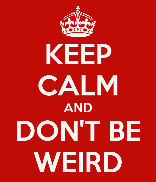 KEEP CALM AND DON'T BE WEIRD
