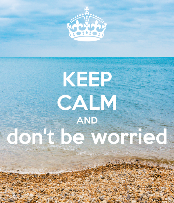 KEEP CALM AND don't be worried