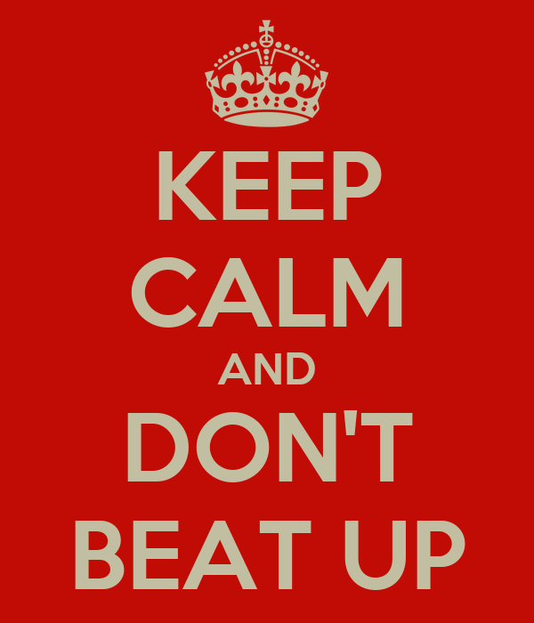 KEEP CALM AND DON'T BEAT UP