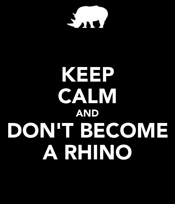 KEEP CALM AND DON'T BECOME A RHINO