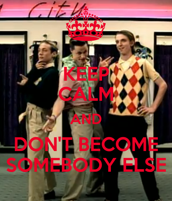 KEEP CALM AND DON'T BECOME SOMEBODY ELSE