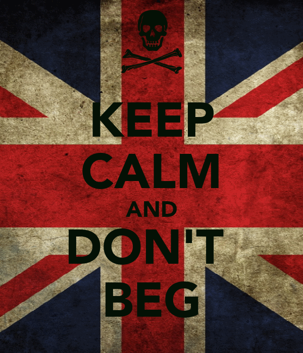 KEEP CALM AND DON'T  BEG