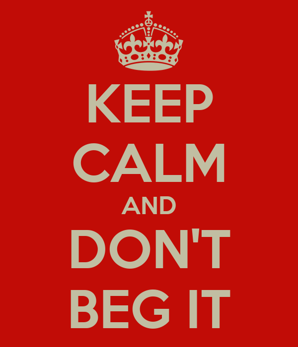 KEEP CALM AND DON'T BEG IT
