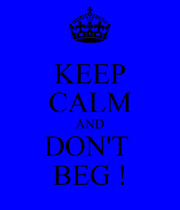 KEEP CALM AND DON'T  BEG !