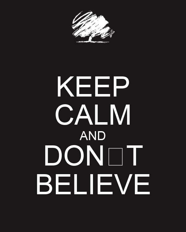 KEEP CALM AND DON'T BELIEVE