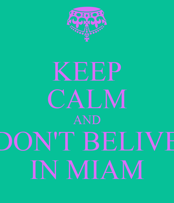 KEEP CALM AND DON'T BELIVE IN MIAM