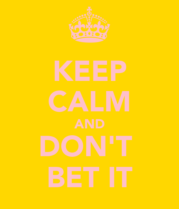 KEEP CALM AND DON'T  BET IT