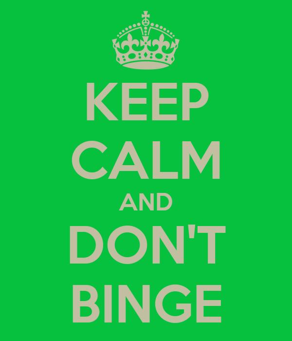 KEEP CALM AND DON'T BINGE
