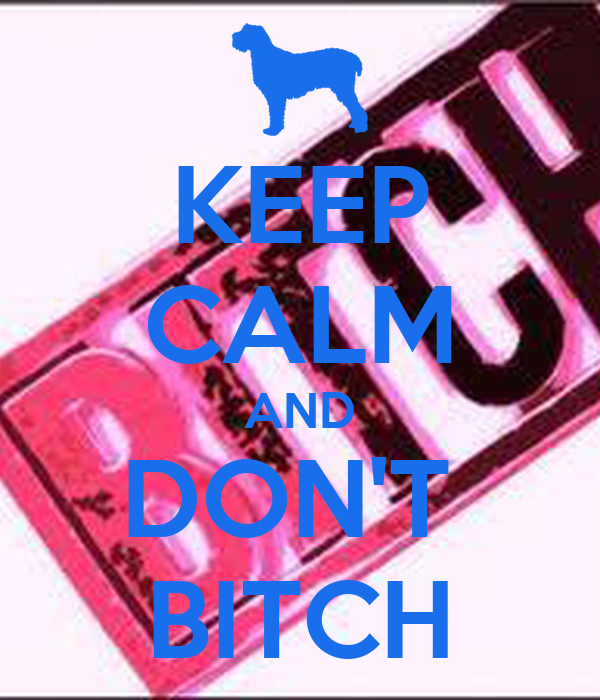 KEEP CALM AND DON'T  BITCH