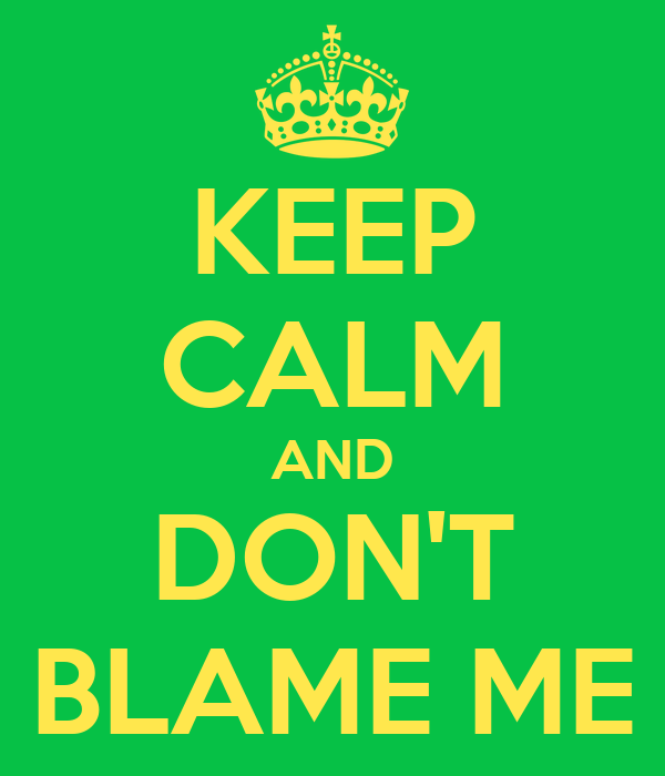 KEEP CALM AND DON'T BLAME ME