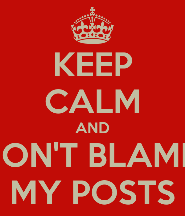 KEEP CALM AND DON'T BLAME  MY POSTS