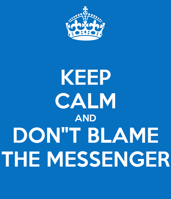"KEEP CALM AND DON""T BLAME THE MESSENGER"