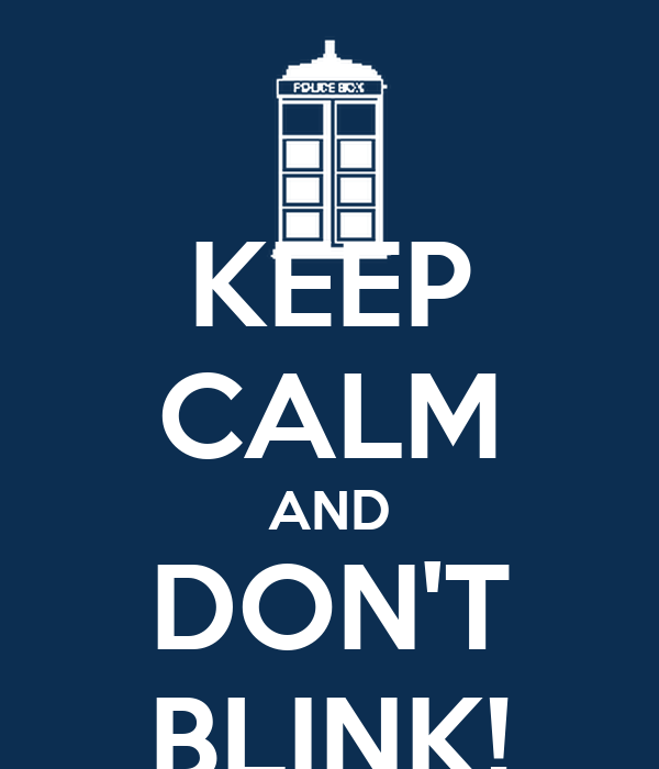 KEEP CALM AND DON'T BLINK!