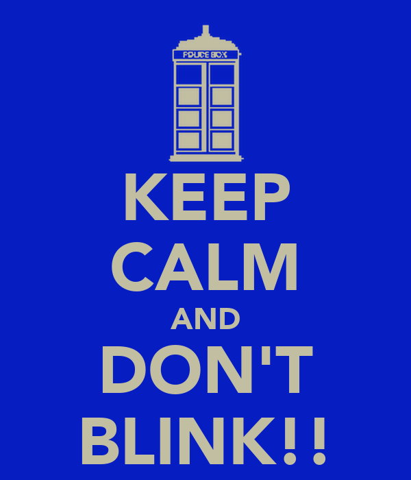 KEEP CALM AND DON'T BLINK!!