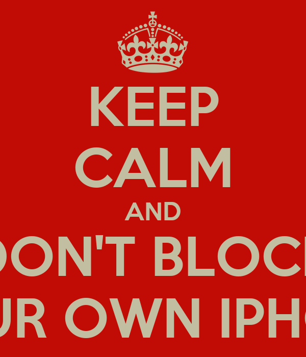 KEEP CALM AND DON'T BLOCK YOUR OWN IPHONE
