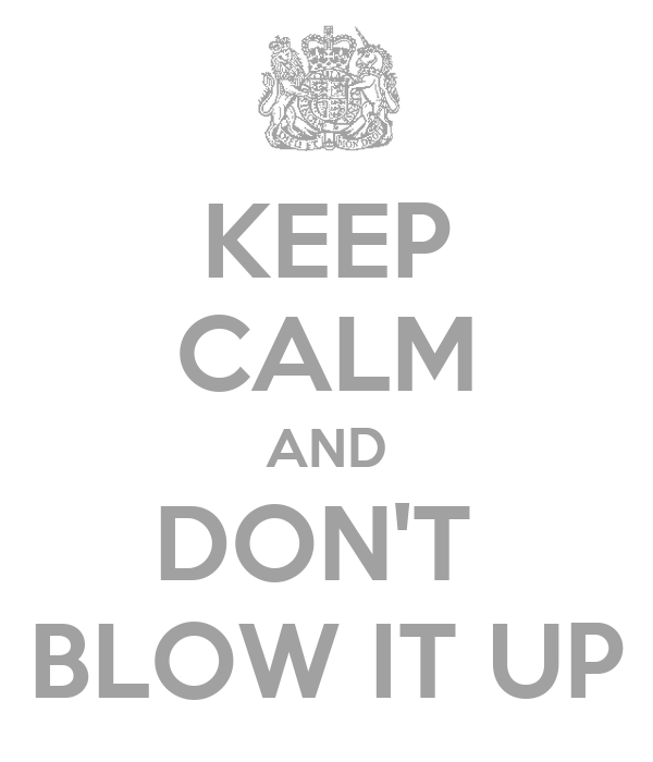 KEEP CALM AND DON'T  BLOW IT UP