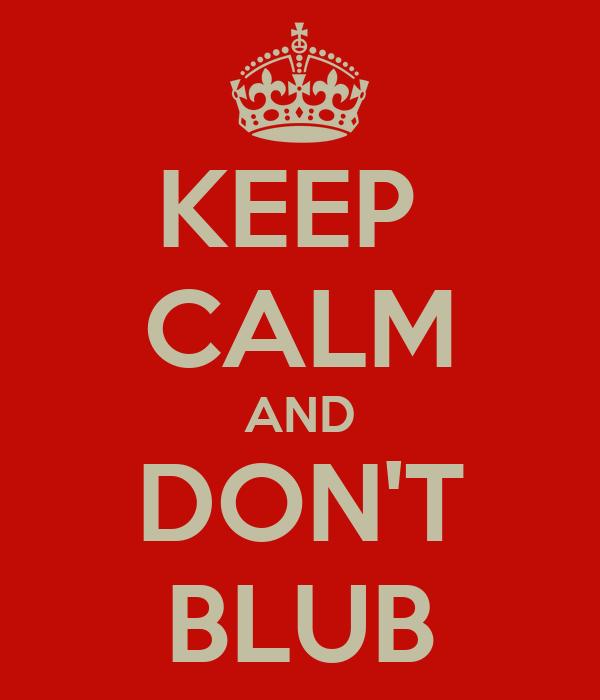 KEEP  CALM AND DON'T BLUB