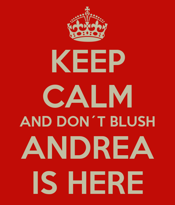 KEEP CALM AND DON´T BLUSH ANDREA IS HERE