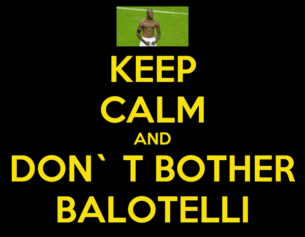 KEEP CALM AND DON` T BOTHER BALOTELLI